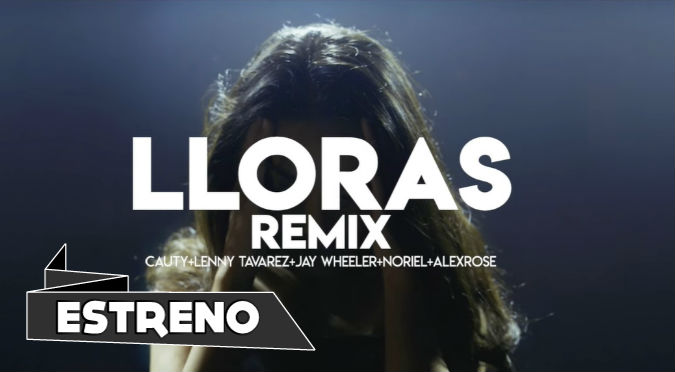 LLORAS REMIX - Cauty x Lenny Tavarez x Jay Wheeler x Noriel x Alex Rose (VIDEO)